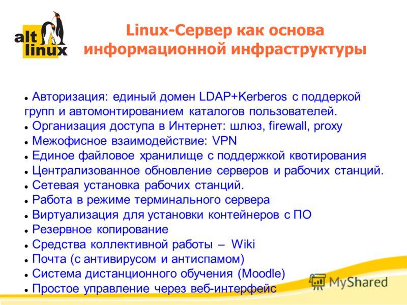 Авторизация: единый домен LDAP+Kerberos с поддеркой групп и автомонтированием каталогов пользователей. Организация доступа в Интернет: шлюз, firewall, proxy Межофисное взаимодействие: VPN Единое файловое хранилище с поддержкой квотирования Централизо