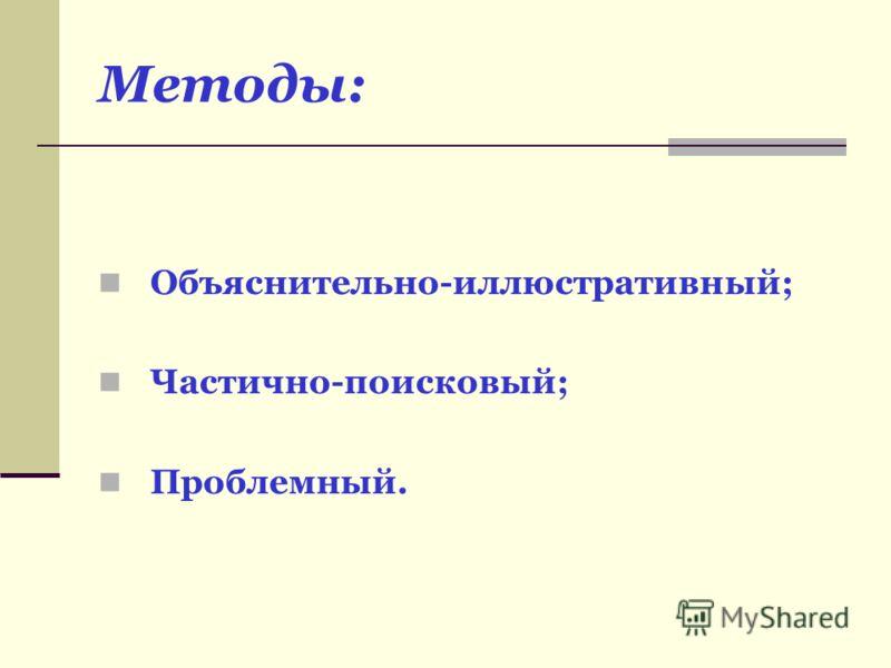 Методы: Объяснительно-иллюстративный; Частично-поисковый; Проблемный.