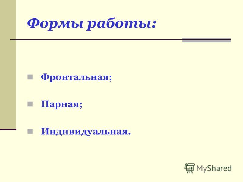 Формы работы: Фронтальная; Парная; Индивидуальная.