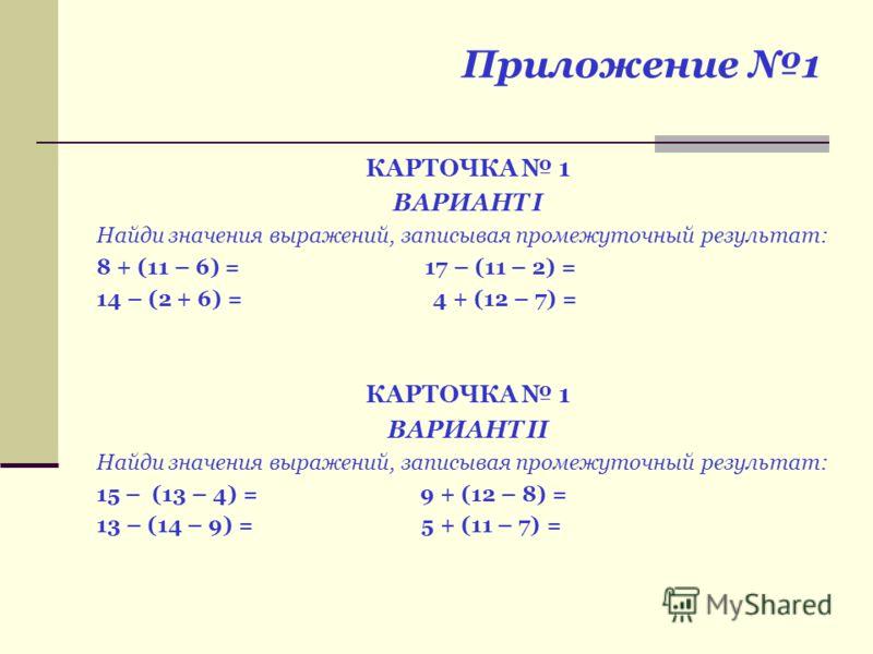 Приложение 1 КАРТОЧКА 1 ВАРИАНТ I Найди значения выражений, записывая промежуточный результат: 8 + (11 – 6) = 17 – (11 – 2) = 14 – (2 + 6) = 4 + (12 – 7) = КАРТОЧКА 1 ВАРИАНТ II Найди значения выражений, записывая промежуточный результат: 15 – (13 –