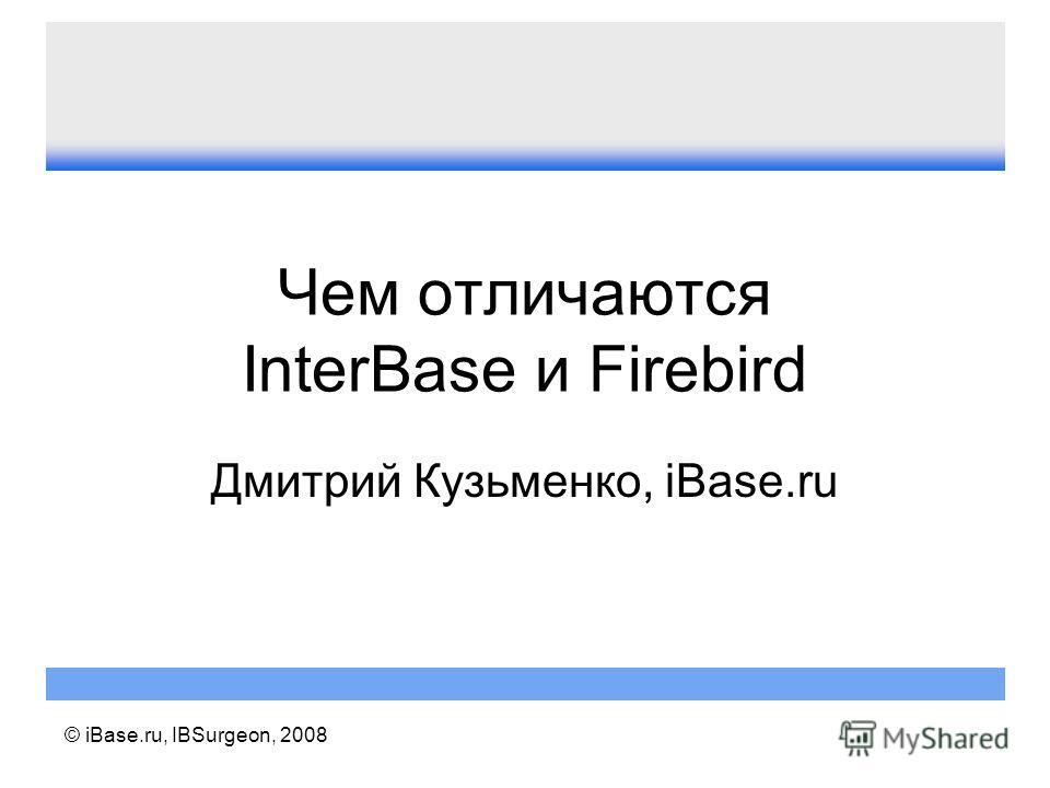 © iBase.ru, IBSurgeon, 2008 Чем отличаются InterBase и Firebird Дмитрий Кузьменко, iBase.ru