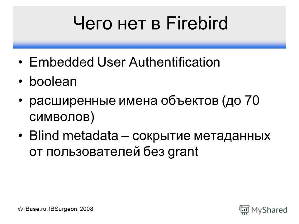 © iBase.ru, IBSurgeon, 2008 Чего нет в Firebird Embedded User Authentification boolean расширенные имена объектов (до 70 символов) Blind metadata – сокрытие метаданных от пользователей без grant