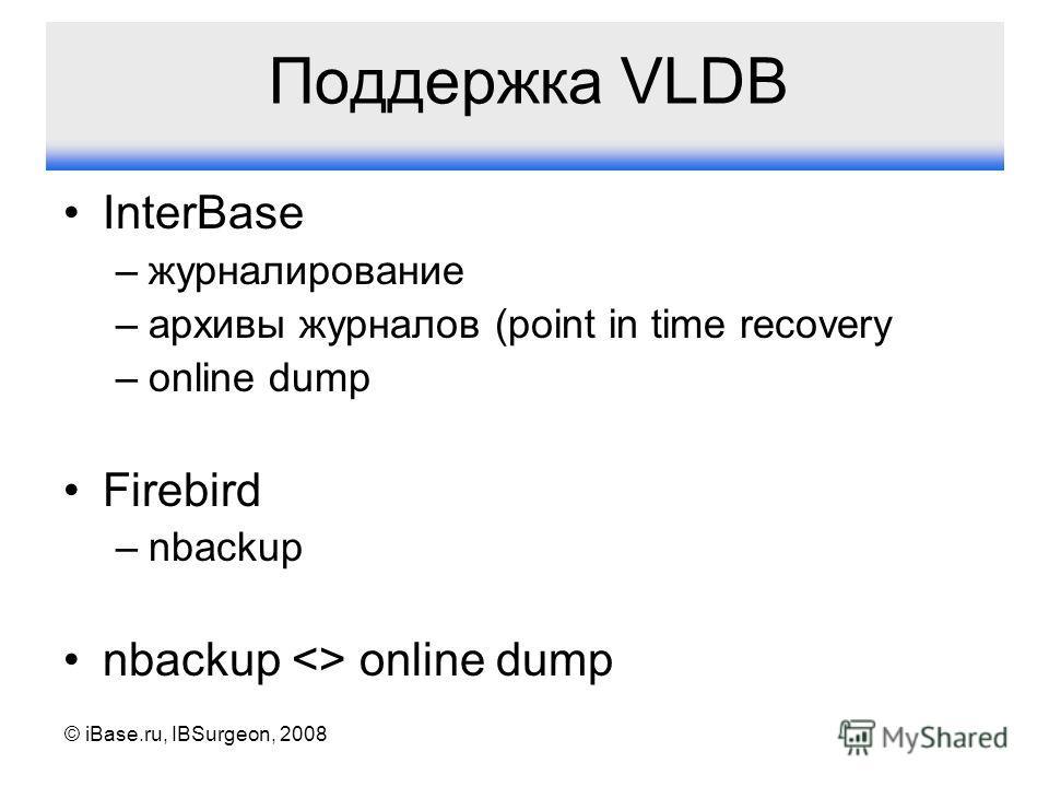 © iBase.ru, IBSurgeon, 2008 Поддержка VLDB InterBase –журналирование –архивы журналов (point in time recovery –online dump Firebird –nbackup nbackup  online dump
