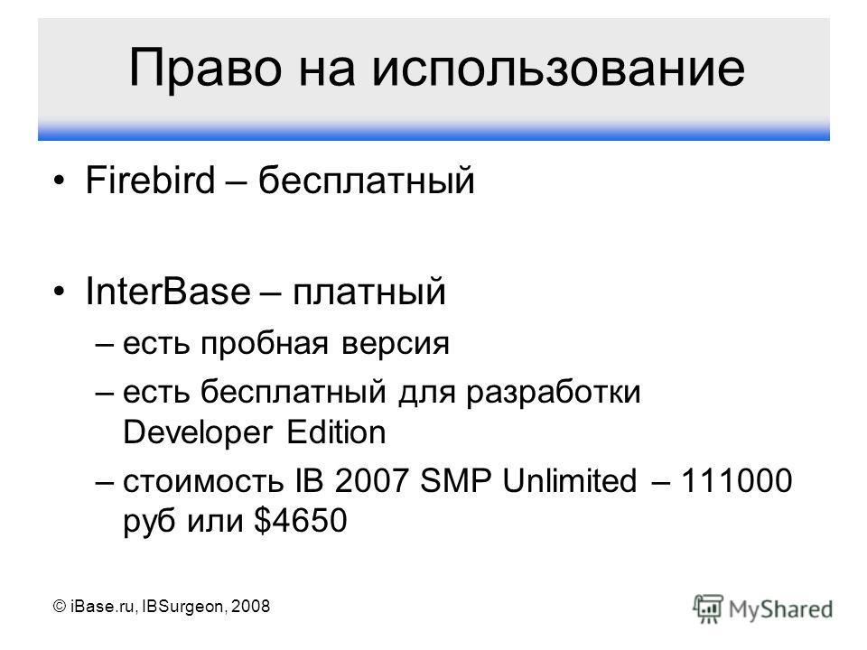 © iBase.ru, IBSurgeon, 2008 Право на использование Firebird – бесплатный InterBase – платный –есть пробная версия –есть бесплатный для разработки Developer Edition –стоимость IB 2007 SMP Unlimited – 111000 руб или $4650