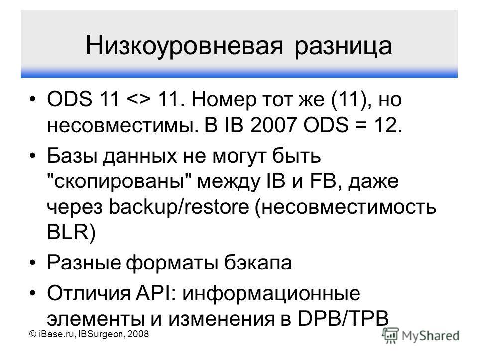 © iBase.ru, IBSurgeon, 2008 Низкоуровневая разница ODS 11  11. Номер тот же (11), но несовместимы. В IB 2007 ODS = 12. Базы данных не могут быть