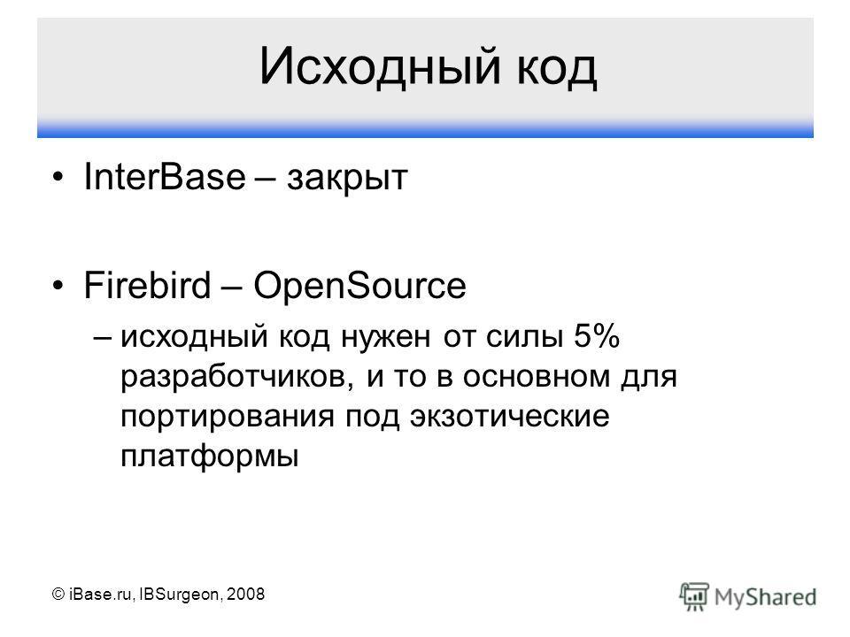 © iBase.ru, IBSurgeon, 2008 Исходный код InterBase – закрыт Firebird – OpenSource –исходный код нужен от силы 5% разработчиков, и то в основном для портирования под экзотические платформы