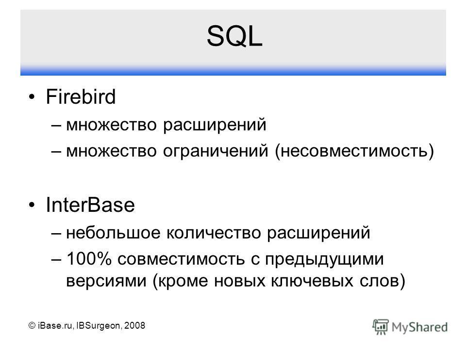 © iBase.ru, IBSurgeon, 2008 SQL Firebird –множество расширений –множество ограничений (несовместимость) InterBase –небольшое количество расширений –100% совместимость с предыдущими версиями (кроме новых ключевых слов)