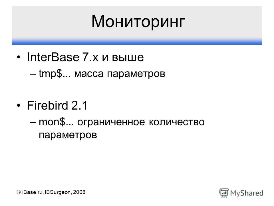 © iBase.ru, IBSurgeon, 2008 Мониторинг InterBase 7.x и выше –tmp$... масса параметров Firebird 2.1 –mon$... ограниченное количество параметров