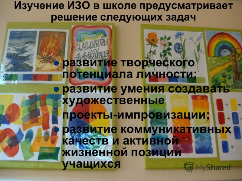 развитие творческого потенциала личности; развитие умения создавать художественные проекты-импровизации; развитие коммуникативных качеств и активной жизненной позиции учащихся Изучение ИЗО в школе предусматривает решение следующих задач