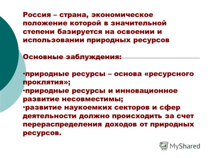 Россия – страна, экономическое положение которой в значительной степени базируется на освоении и использовании природных ресурсов Основные заблуждения: природные ресурсы – основа «ресурсного проклятия»; природные ресурсы и инновационное развитие несо