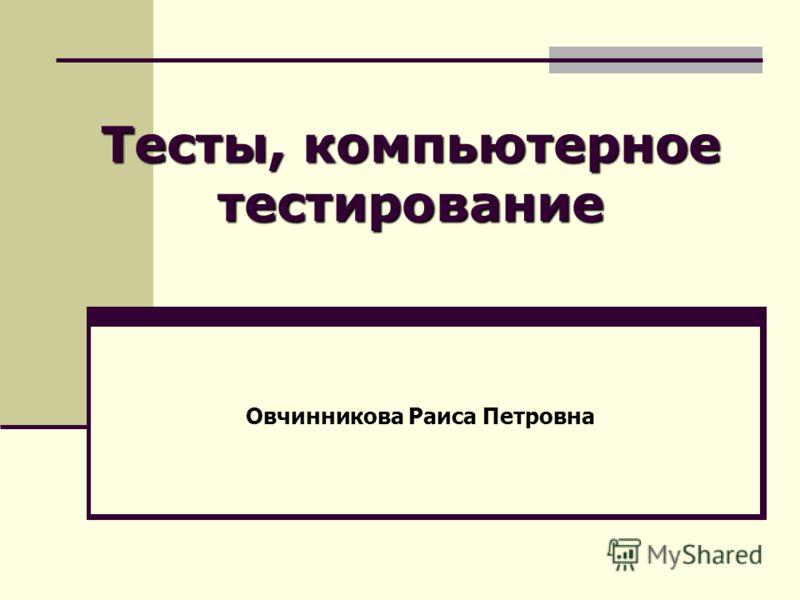 Тесты, компьютерное тестирование Овчинникова Раиса Петровна