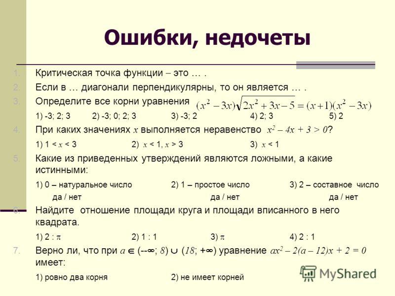 Ошибки, недочеты 1. Критическая точка функции это …. 2. Если в … диагонали перпендикулярны, то он является …. 3. Определите все корни уравнения 1) -3; 2; 32) -3; 0; 2; 33) -3; 24) 2; 3 5) 2 4. При каких значениях х выполняется неравенство x 2 – 4x +