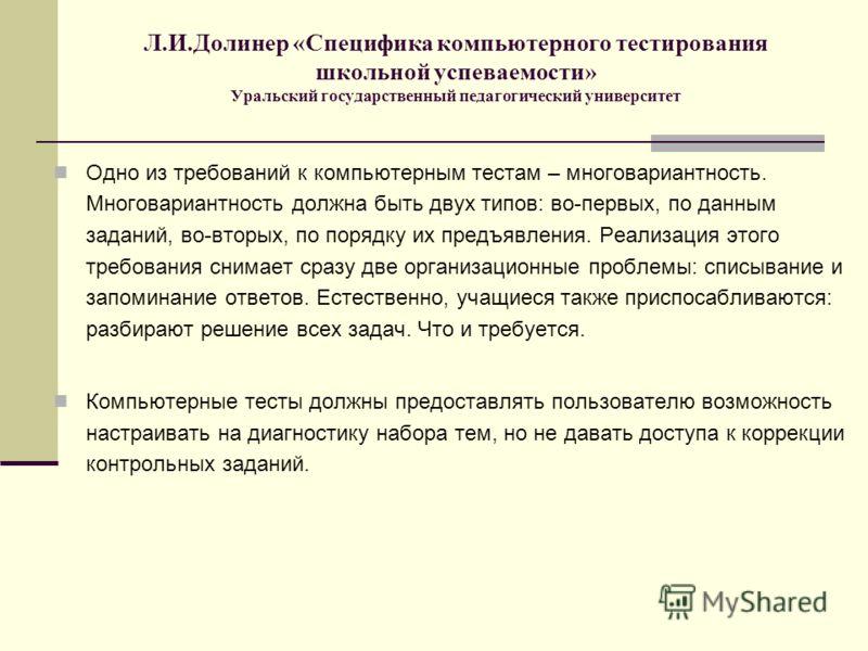 Л.И.Долинер «Специфика компьютерного тестирования школьной успеваемости» Уральский государственный педагогический университет Одно из требований к компьютерным тестам – многовариантность. Многовариантность должна быть двух типов: во-первых, по данным