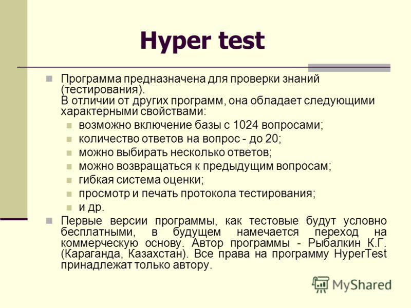 Hyper test Программа предназначена для проверки знаний (тестирования). В отличии от других программ, она обладает следующими характерными свойствами: возможно включение базы с 1024 вопросами; количество ответов на вопрос - до 20; можно выбирать неско