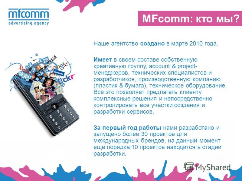 MFcomm: кто мы? Наше агентство создано в марте 2010 года. Имеет в своем составе собственную креативную группу, account & project- менеджеров, технических специалистов и разработчиков, производственную компанию (пластик & бумага), техническое оборудов