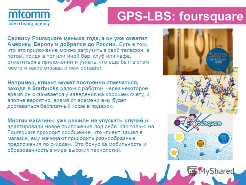 GPS-LBS: foursquare Сервису Foursquare меньше года, а он уже охватил Америку, Европу и добрался до России. Суть в том, что это приложение можно загрузить в свой телефон, а потом, придя в тот или иной бар, клуб или кафе, отметиться в приложении и узна