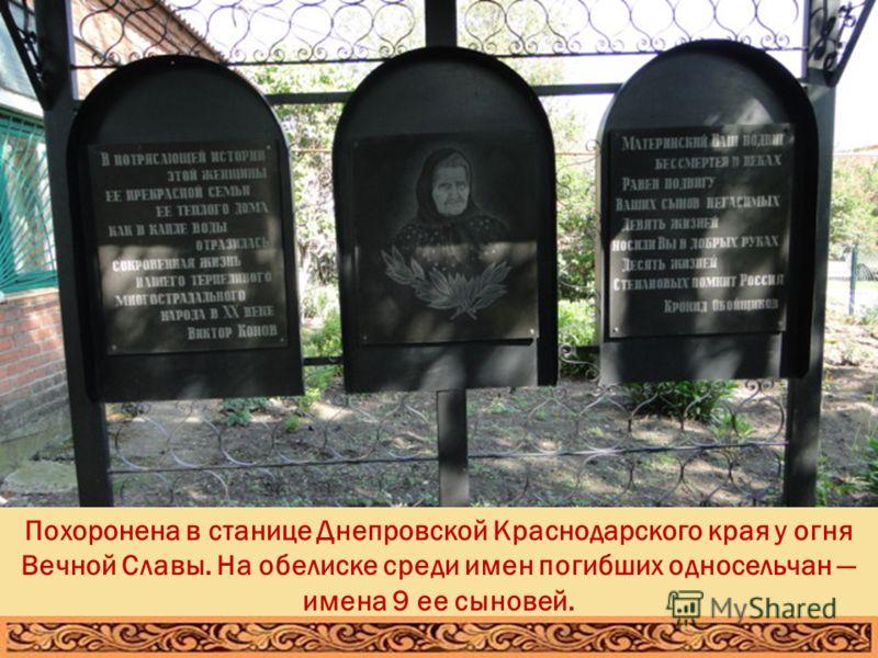 Похоронена в станице Днепровской Краснодарского края у огня Вечной Славы. На обелиске среди имен погибших односельчан имена 9 ее сыновей.
