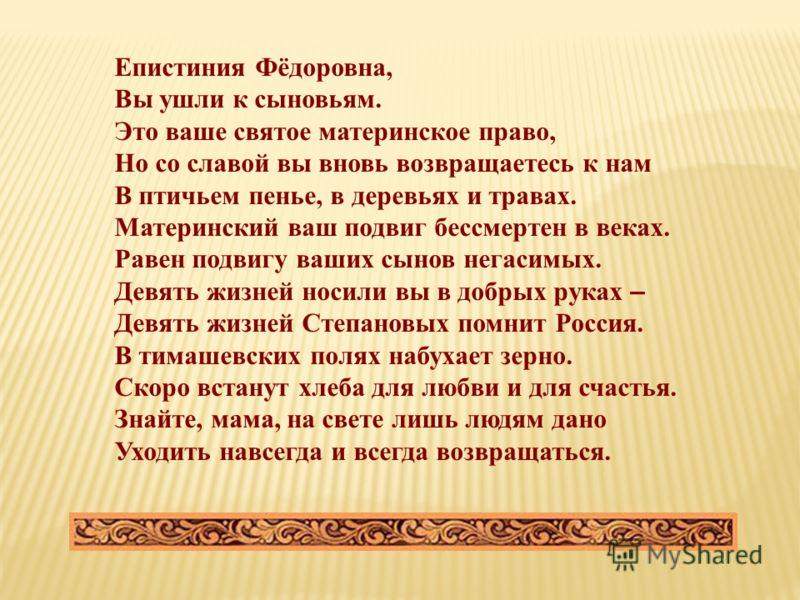 Епистиния Фёдоровна, Вы ушли к сыновьям. Это ваше святое материнское право, Но со славой вы вновь возвращаетесь к нам В птичьем пенье, в деревьях и травах. Материнский ваш подвиг бессмертен в веках. Равен подвигу ваших сынов негасимых. Девять жизней
