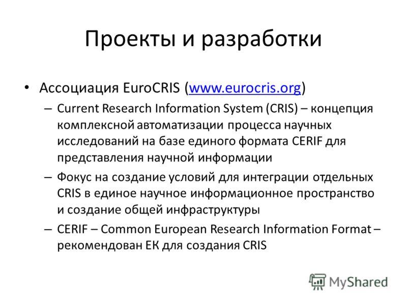 Проекты и разработки Ассоциация EuroCRIS (www.eurocris.org)www.eurocris.org – Current Research Information System (CRIS) – концепция комплексной автоматизации процесса научных исследований на базе единого формата CERIF для представления научной инфор