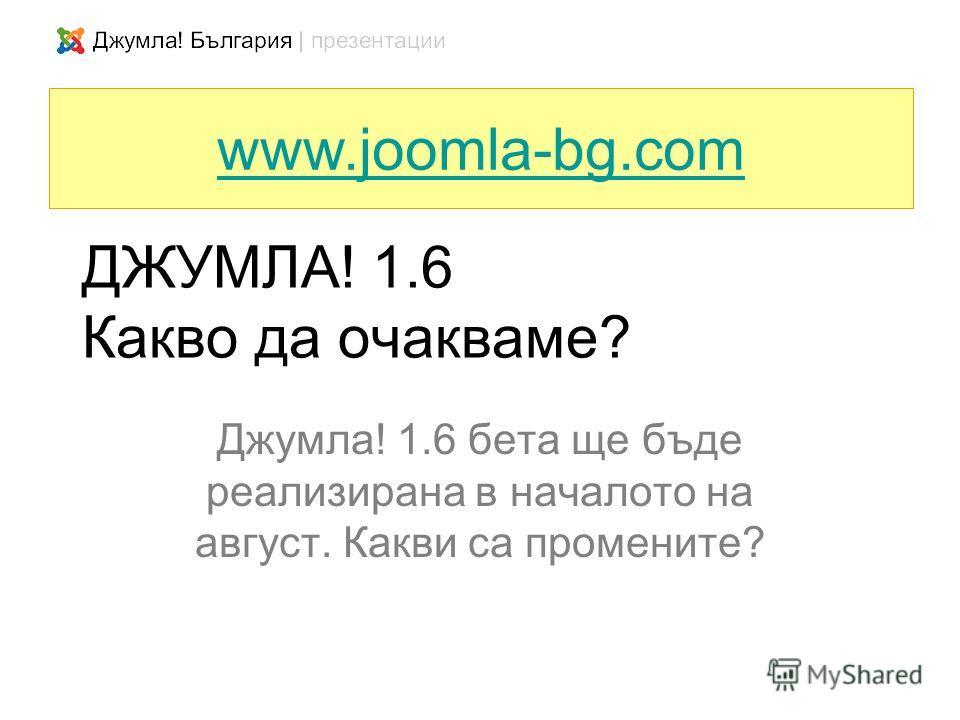 ДЖУМЛА! 1.6 Какво да очакваме? Джумла! 1.6 бета ще бъде реализирана в началото на август. Какви са промените? www.joomla-bg.com