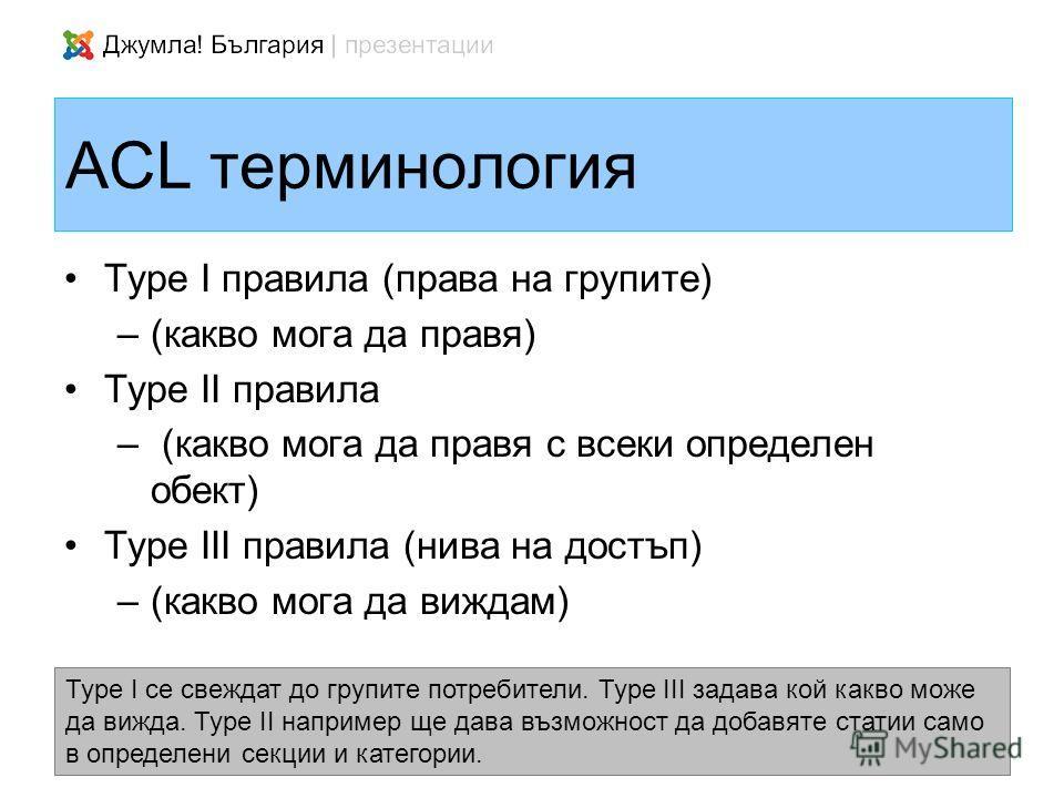 ACL терминология Type I правила (права на групите) –(какво мога да правя) Type II правила – (какво мога да правя с всеки определен обект) Type III правила (нива на достъп) –(какво мога да виждам) Type I се свеждат до групите потребители. Type III зад