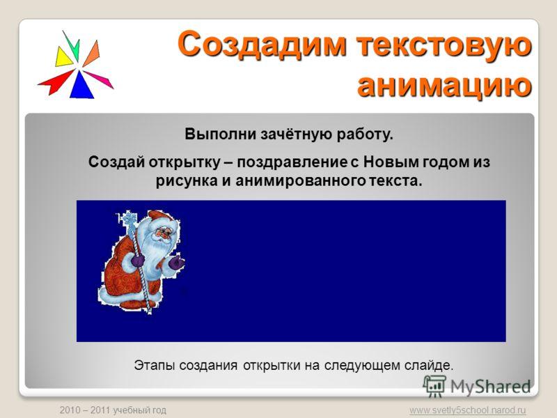 www.svetly5school.narod.ru 2010 – 2011 учебный год Создадим текстовую анимацию Выполни зачётную работу. Создай открытку – поздравление с Новым годом из рисунка и анимированного текста. Этапы создания открытки на следующем слайде.