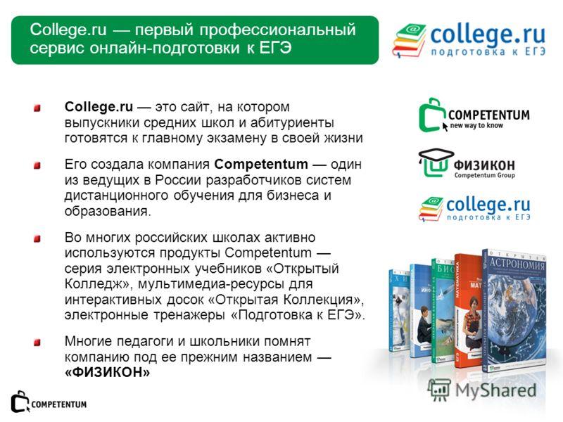 College.ru первый профессиональный сервис онлайн-подготовки к ЕГЭ College.ru это сайт, на котором выпускники средних школ и абитуриенты готовятся к главному экзамену в своей жизни Его создала компания Competentum один из ведущих в России разработчико