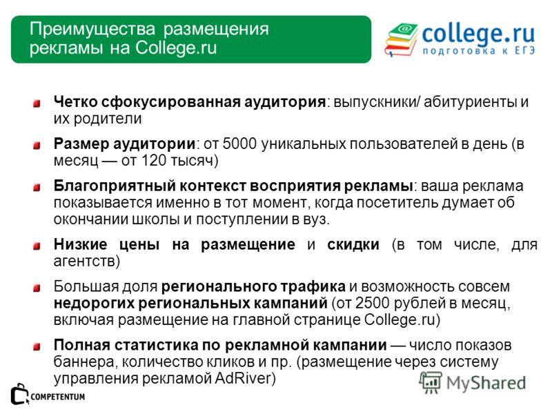 Преимущества размещения рекламы на College.ru Четко сфокусированная аудитория: выпускники/ абитуриенты и их родители Размер аудитории: от 5000 уникальных пользователей в день (в месяц от 120 тысяч) Благоприятный контекст восприятия рекламы: ваша рекл