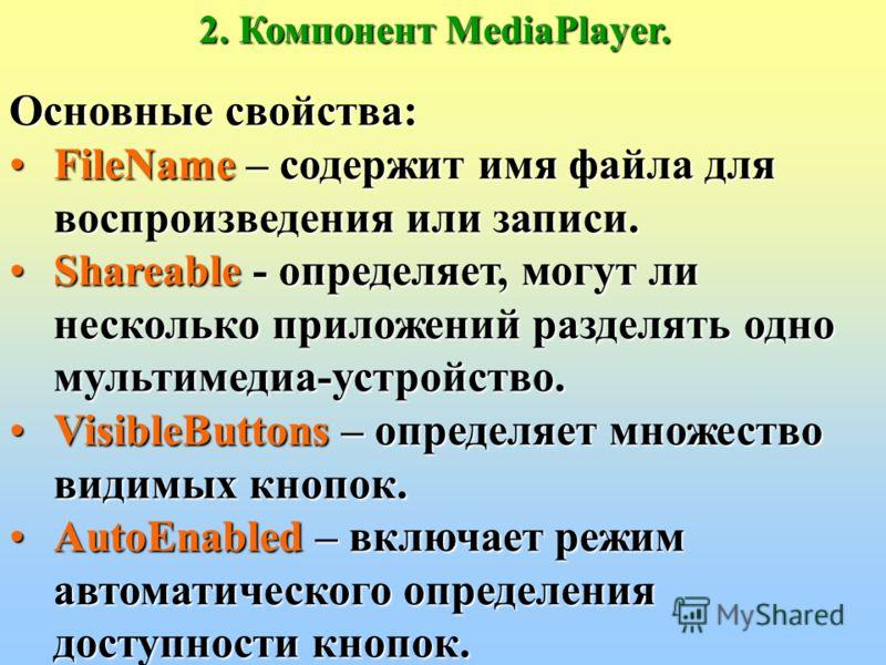 2. Компонент MediaPlayer. Основные свойства: AutoOpen - задает автоматическое открытие мультимедиа-устройства перед воспроизведением или записью. DeviceType – определяет тип мультимедиа-устройства. Display – определяет окно-экран, используемое для во