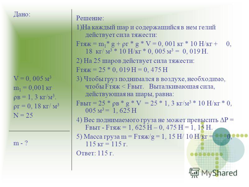 Решение: 1)На каждый шар и содержащийся в нем гелий действует сила тяжести: Fтяж = m 1 * g + ρг * g * V = 0, 001 кг * 10 Н/кг + 0, 18 кг/ м 3 * 10 Н/кг * 0, 005 м 3 = 0, 019 Н. 2) На 25 шаров действует сила тяжести: Fтяж = 25 * 0, 019 Н = 0, 475 Н 3)