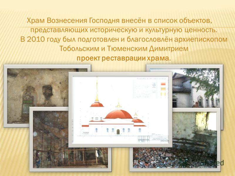 Храм Вознесения Господня внесён в список объектов, представляющих историческую и культурную ценность. В 2010 году был подготовлен и благословлён архиепископом Тобольским и Тюменским Димитрием проект реставрации храма.