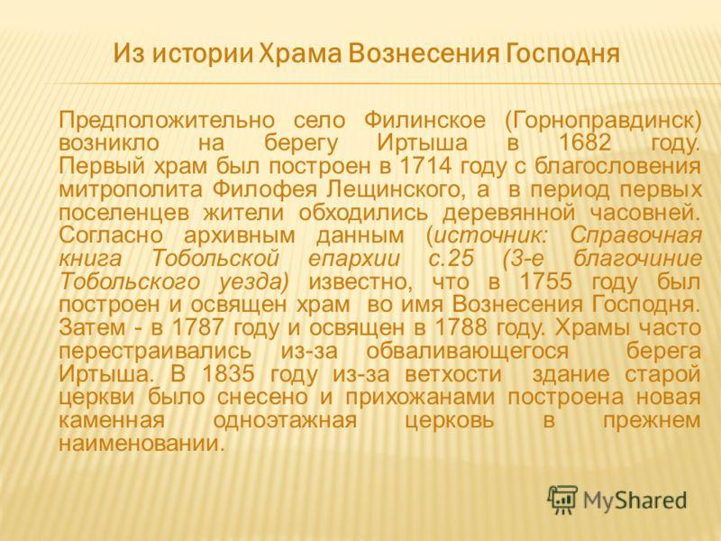 Из истории Храма Вознесения Господня Предположительно село Филинское (Горноправдинск) возникло на берегу Иртыша в 1682 году. Первый храм был построен в 1714 году с благословения митрополита Филофея Лещинского, а в период первых поселенцев жители обхо