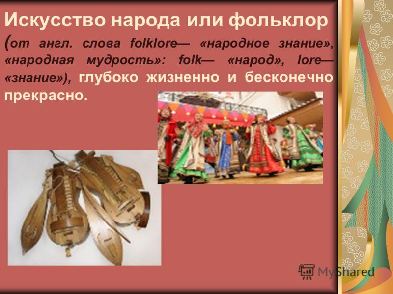 Искусство народа или фольклор ( от англ. слова folklore «народное знание», «народная мудрость»: folk «народ», lore «знание»), глубоко жизненно и бесконечно прекрасно.