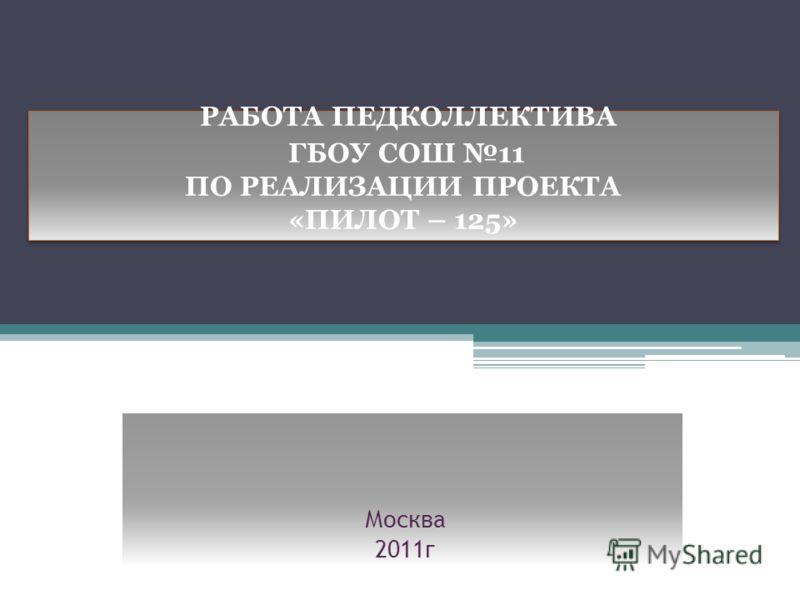РАБОТА ПЕДКОЛЛЕКТИВА ГБОУ СОШ 11 ПО РЕАЛИЗАЦИИ ПРОЕКТА «ПИЛОТ – 125» Москва 2011г