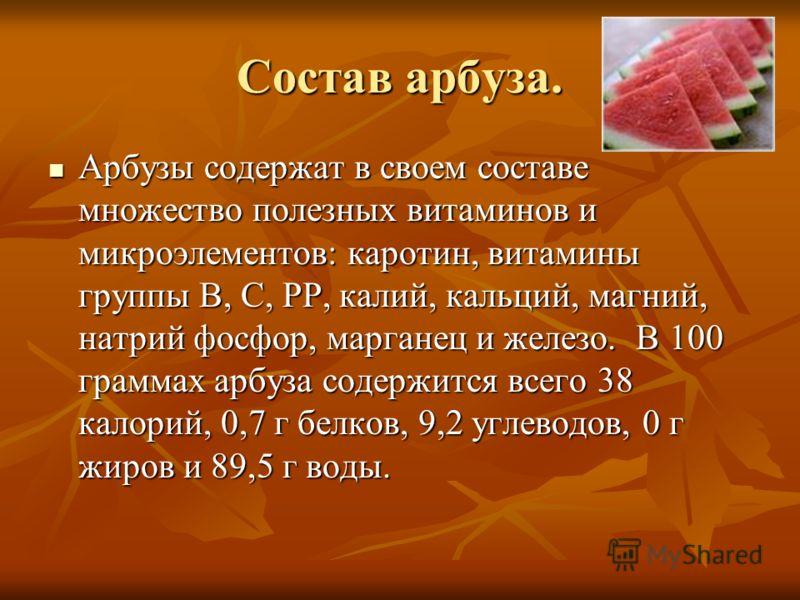 Состав арбуза. Арбузы содержат в своем составе множество полезных витаминов и микроэлементов: каротин, витамины группы В, С, РР, калий, кальций, магний, натрий фосфор, марганец и железо. В 100 граммах арбуза содержится всего 38 калорий, 0,7 г белков,