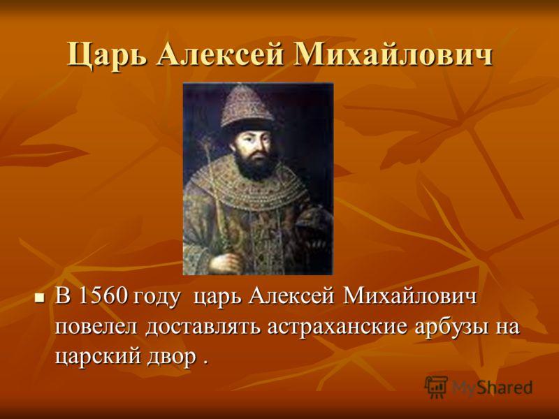 Царь Алексей Михайлович В 1560 году царь Алексей Михайлович повелел доставлять астраханские арбузы на царский двор. В 1560 году царь Алексей Михайлович повелел доставлять астраханские арбузы на царский двор.