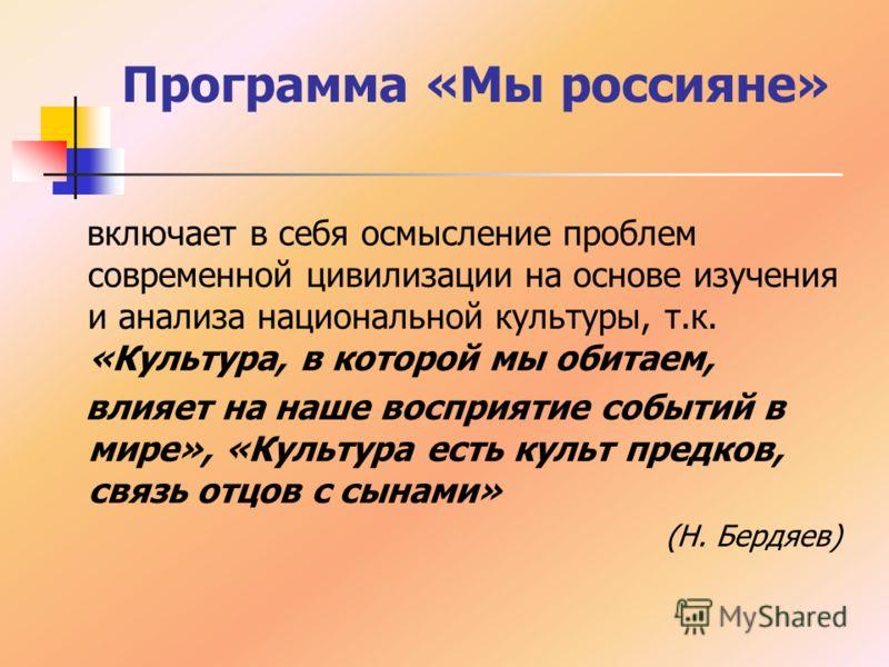 Программа «Мы россияне» включает в себя осмысление проблем современной цивилизации на основе изучения и анализа национальной культуры, т.к. «Культура, в которой мы обитаем, влияет на наше восприятие событий в мире», «Культура есть культ предков, связ