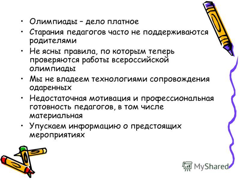 Олимпиады – дело платное Старания педагогов часто не поддерживаются родителями Не ясны правила, по которым теперь проверяются работы всероссийской олимпиады Мы не владеем технологиями сопровождения одаренных Недостаточная мотивация и профессиональная