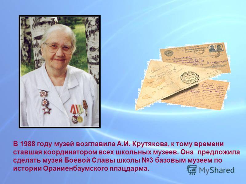 В 1988 году музей возглавила А.И. Крутякова, к тому времени ставшая координатором всех школьных музеев. Она предложила сделать музей Боевой Славы школы 3 базовым музеем по истории Ораниенбаумского плацдарма.