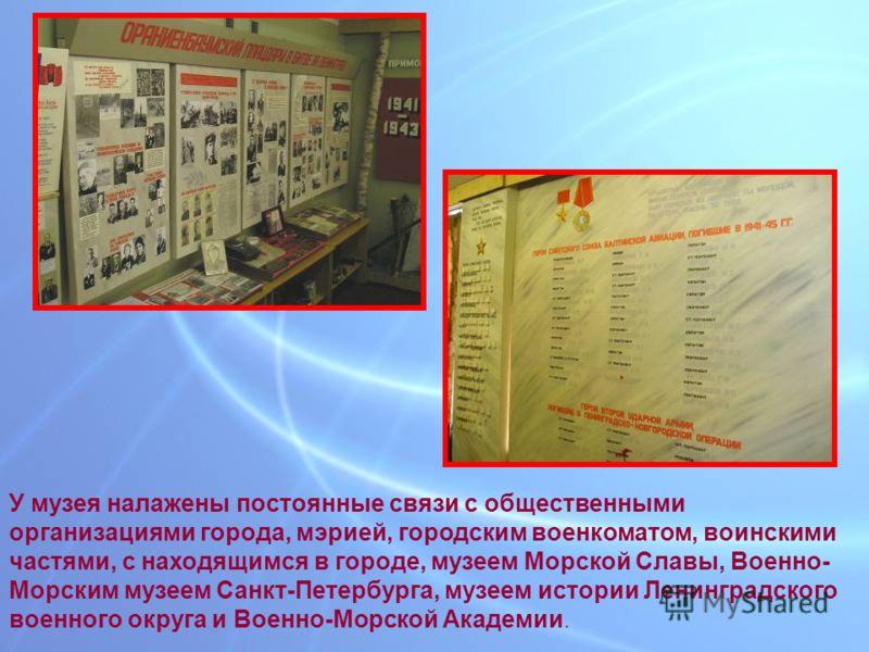 У музея налажены постоянные связи с общественными организациями города, мэрией, городским военкоматом, воинскими частями, с находящимся в городе, музеем Морской Славы, Военно- Морским музеем Санкт-Петербурга, музеем истории Ленинградского военного ок