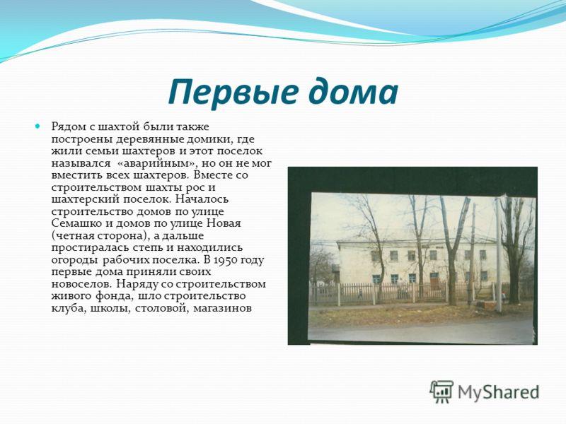 Первые дома Рядом с шахтой были также построены деревянные домики, где жили семьи шахтеров и этот поселок назывался «аварийным», но он не мог вместить всех шахтеров. Вместе со строительством шахты рос и шахтерский поселок. Началось строительство домо