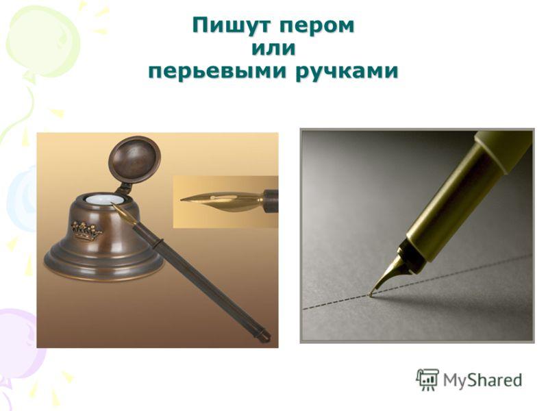 Пишут пером или перьевыми ручками