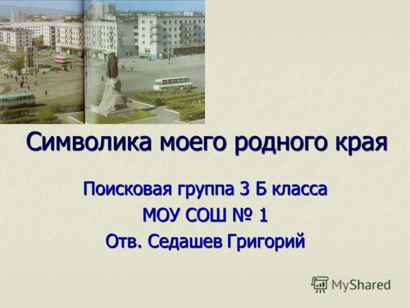 Символика моего родного края Поисковая группа 3 Б класса МОУ СОШ 1 Отв. Седашев Григорий