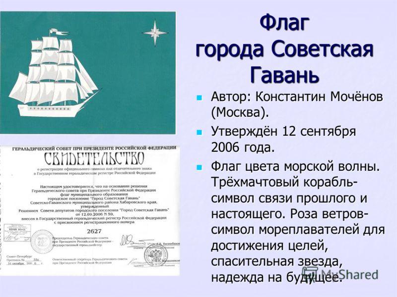 Флаг города Советская Гавань Автор: Константин Мочёнов (Москва). Автор: Константин Мочёнов (Москва). Утверждён 12 сентября 2006 года. Утверждён 12 сентября 2006 года. Флаг цвета морской волны. Трёхмачтовый корабль- символ связи прошлого и настоящего.