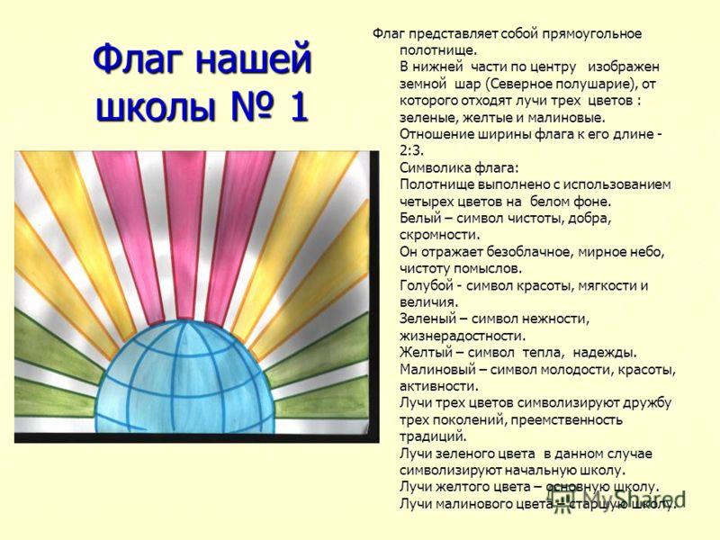 Флаг нашей школы 1 Флаг представляет собой прямоугольное полотнище. В нижней части по центру изображен земной шар (Северное полушарие), от которого отходят лучи трех цветов : зеленые, желтые и малиновые. Отношение ширины флага к его длине - 2:3. Симв