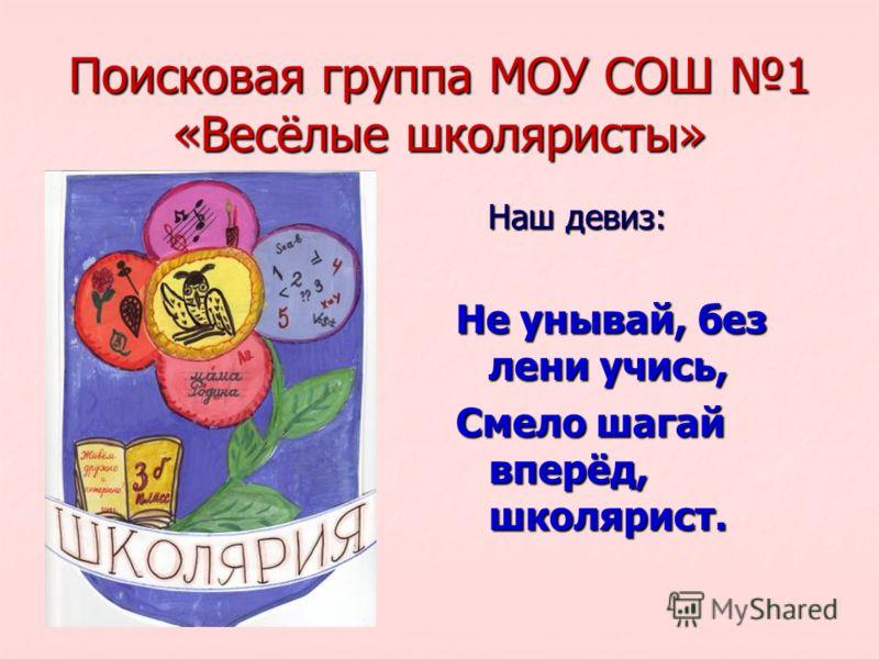 Поисковая группа МОУ СОШ 1 «Весёлые школяристы» Наш девиз: Наш девиз: Не унывай, без лени учись, Смело шагай вперёд, школярист.