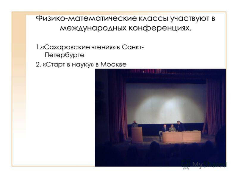 Физико-математические классы участвуют в международных конференциях. 1.«Сахаровские чтения» в Санкт- Петербурге 2. «Старт в науку» в Москве