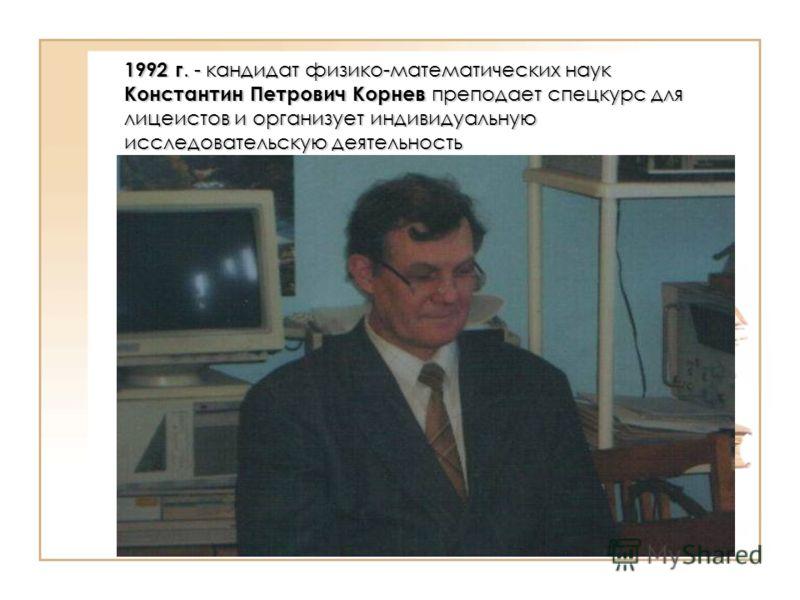 1992 г. - кандидат физико-математических наук Константин Петрович Корнев преподает спецкурс для лицеистов и организует индивидуальную исследовательскую деятельность