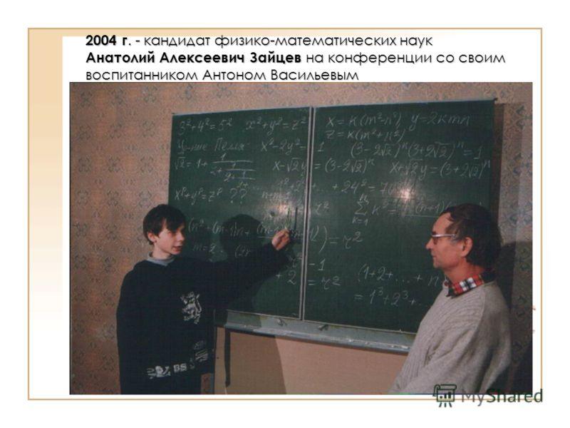 2004 г. - кандидат физико-математических наук Анатолий Алексеевич Зайцев на конференции со своим воспитанником Антоном Васильевым
