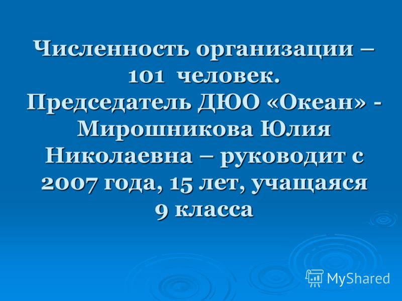 Численность организации – 101 человек. Председатель ДЮО «Океан» - Мирошникова Юлия Николаевна – руководит с 2007 года, 15 лет, учащаяся 9 класса